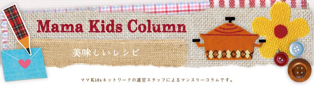 Mama Kids Column - 美味しいレシピ -